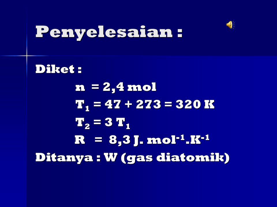 Penyelesaian : Diket : n = 2,4 mol T1 = 47 + 273 = 320 K T2 = 3 T1