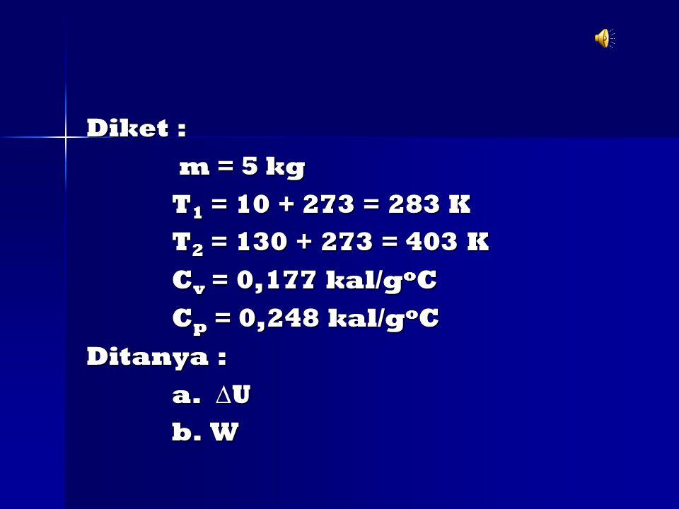 Diket : m = 5 kg. T1 = 10 + 273 = 283 K. T2 = 130 + 273 = 403 K. Cv = 0,177 kal/goC. Cp = 0,248 kal/goC.
