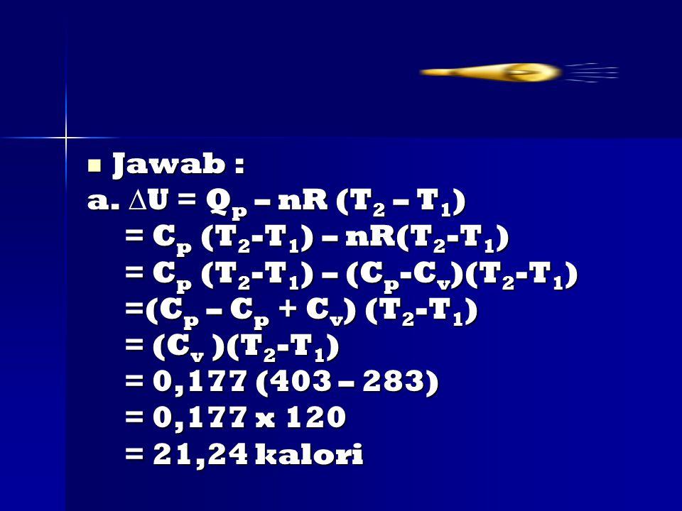 Jawab : a. U = Qp – nR (T2 – T1) = Cp (T2-T1) – nR(T2-T1) = Cp (T2-T1) – (Cp-Cv)(T2-T1) =(Cp – Cp + Cv) (T2-T1)