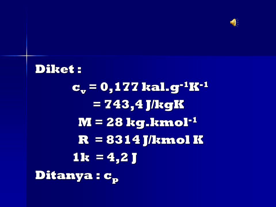 Diket : cv = 0,177 kal.g-1K-1. = 743,4 J/kgK. M = 28 kg.kmol-1. R = 8314 J/kmol K. 1k = 4,2 J.