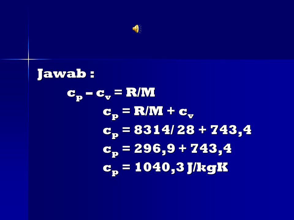 Jawab : cp – cv = R/M cp = R/M + cv cp = 8314/ 28 + 743,4 cp = 296,9 + 743,4 cp = 1040,3 J/kgK