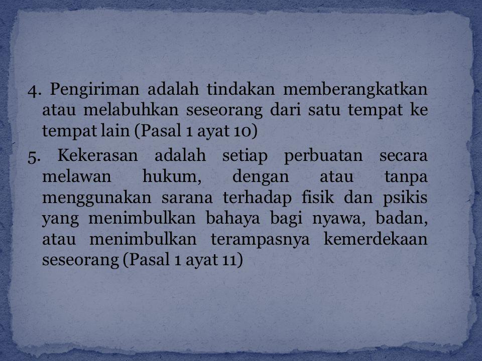 4. Pengiriman adalah tindakan memberangkatkan atau melabuhkan seseorang dari satu tempat ke tempat lain (Pasal 1 ayat 10)