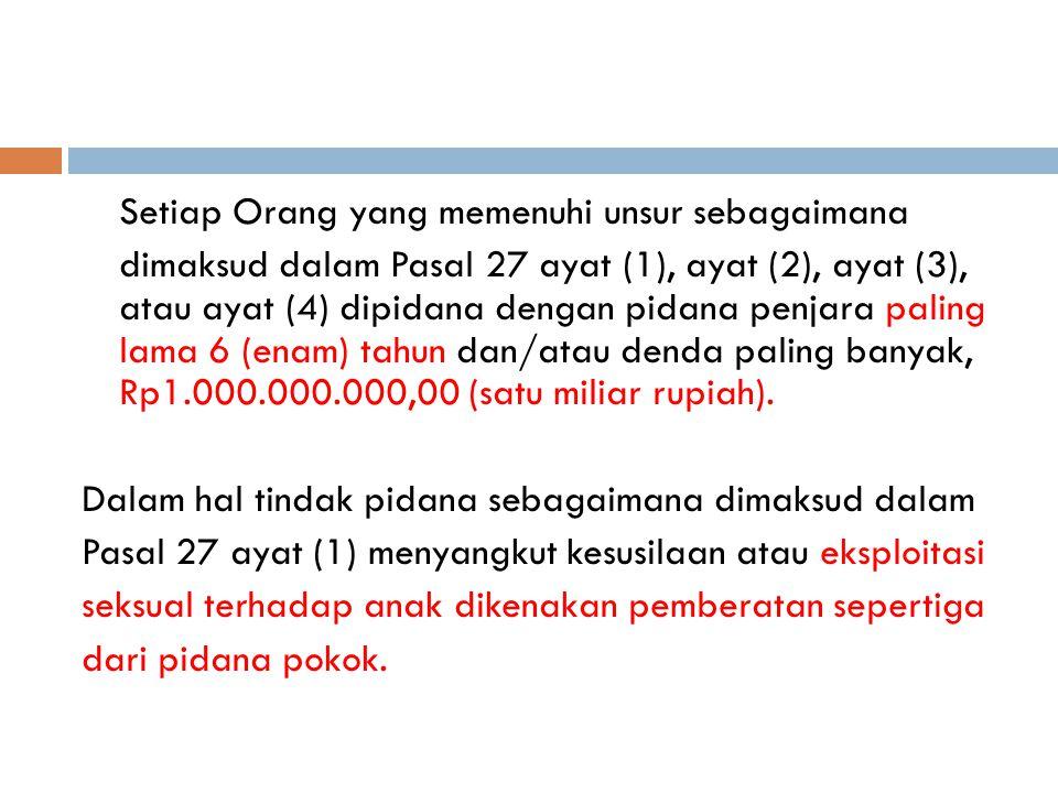Setiap Orang yang memenuhi unsur sebagaimana dimaksud dalam Pasal 27 ayat (1), ayat (2), ayat (3), atau ayat (4) dipidana dengan pidana penjara paling lama 6 (enam) tahun dan/atau denda paling banyak, Rp1.000.000.000,00 (satu miliar rupiah).