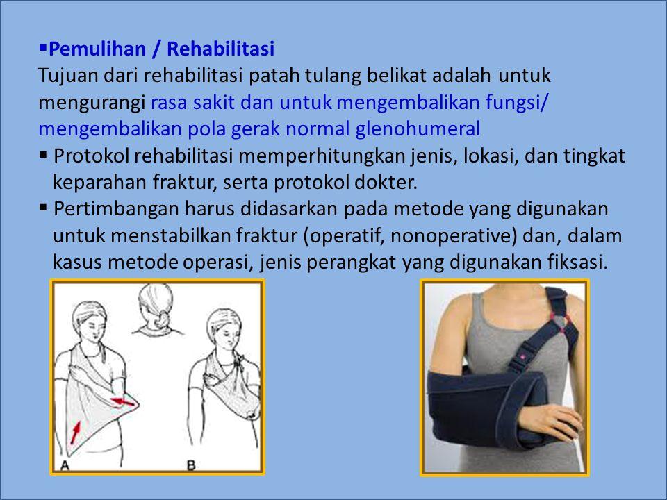 Pemulihan / Rehabilitasi Tujuan dari rehabilitasi patah tulang belikat adalah untuk mengurangi rasa sakit dan untuk mengembalikan fungsi/ mengembalikan pola gerak normal glenohumeral