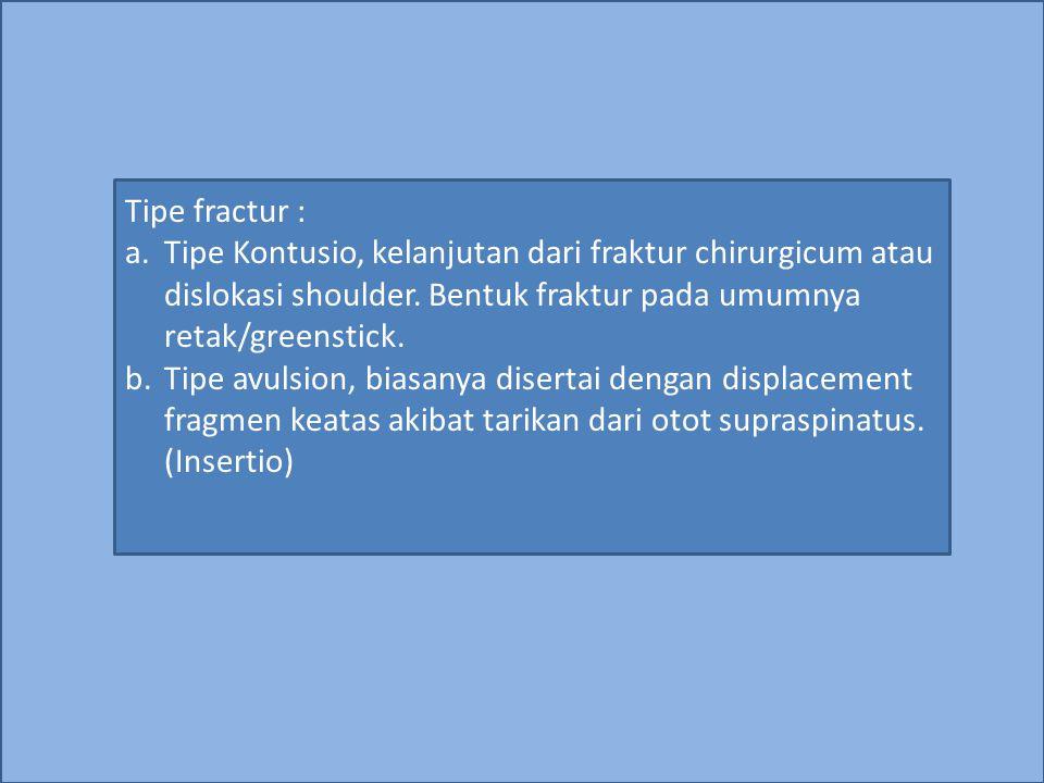 Tipe fractur : Tipe Kontusio, kelanjutan dari fraktur chirurgicum atau dislokasi shoulder. Bentuk fraktur pada umumnya retak/greenstick.