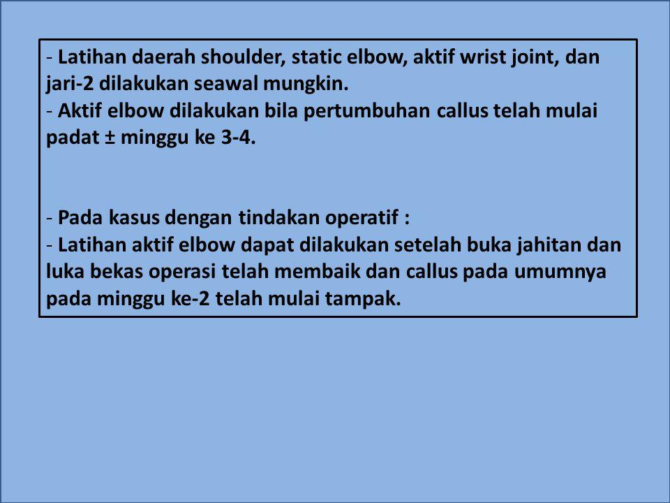 Latihan daerah shoulder, static elbow, aktif wrist joint, dan jari-2 dilakukan seawal mungkin.