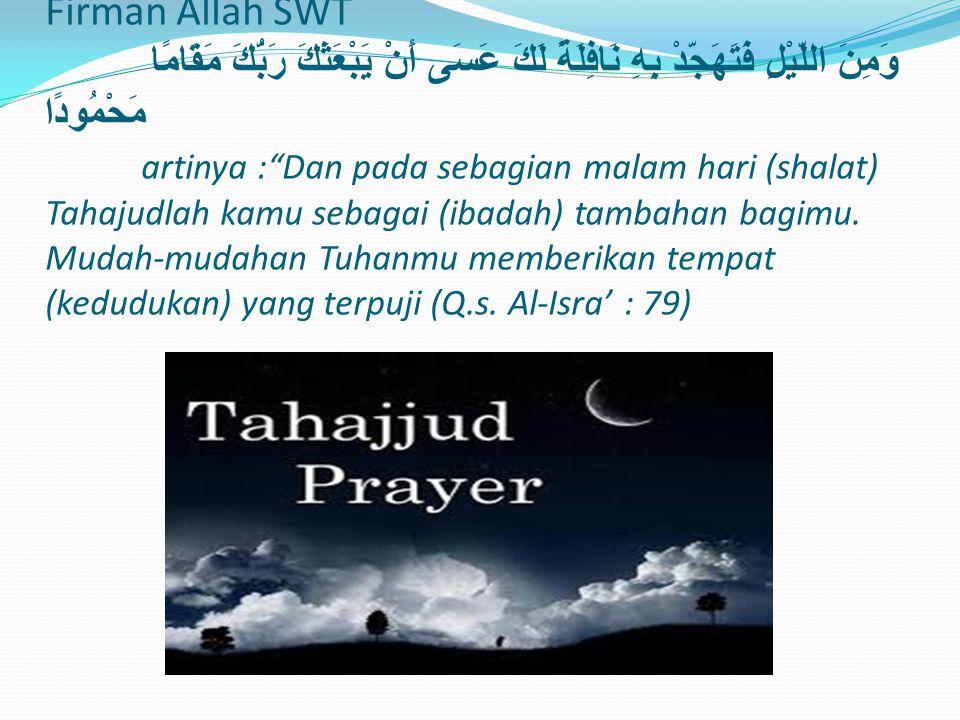 Firman Allah SWT وَمِنَ اللَّيْلِ فَتَهَجَّدْ بِهِ نَافِلَةً لَكَ عَسَى أَنْ يَبْعَثَكَ رَبُّكَ مَقَامًا مَحْمُودًا artinya : Dan pada sebagian malam hari (shalat) Tahajudlah kamu sebagai (ibadah) tambahan bagimu.