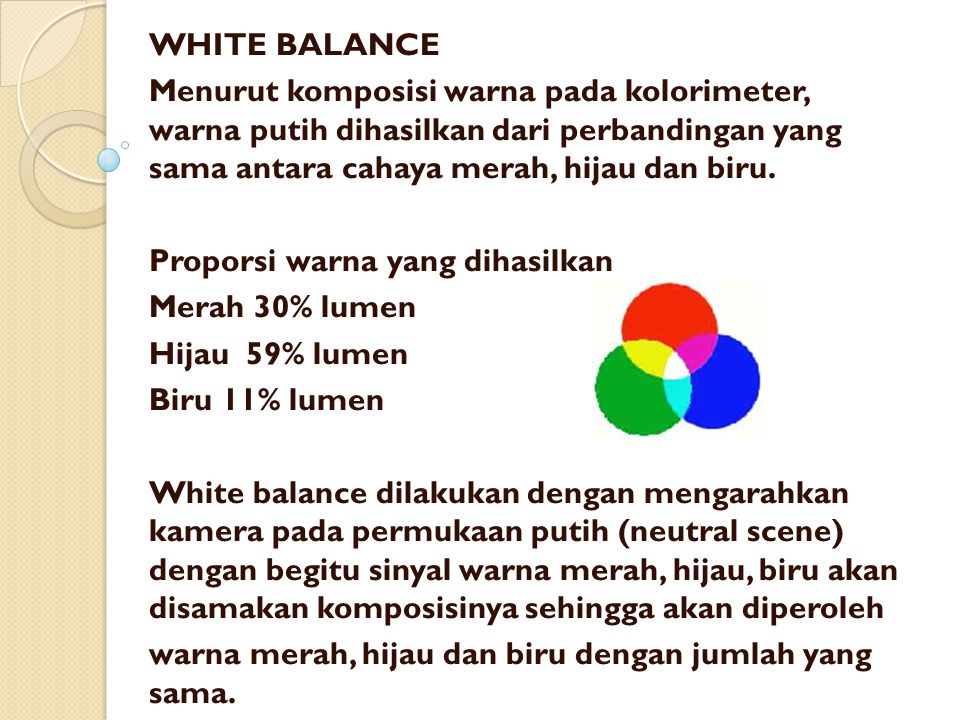 WHITE BALANCE Menurut komposisi warna pada kolorimeter, warna putih dihasilkan dari perbandingan yang sama antara cahaya merah, hijau dan biru.