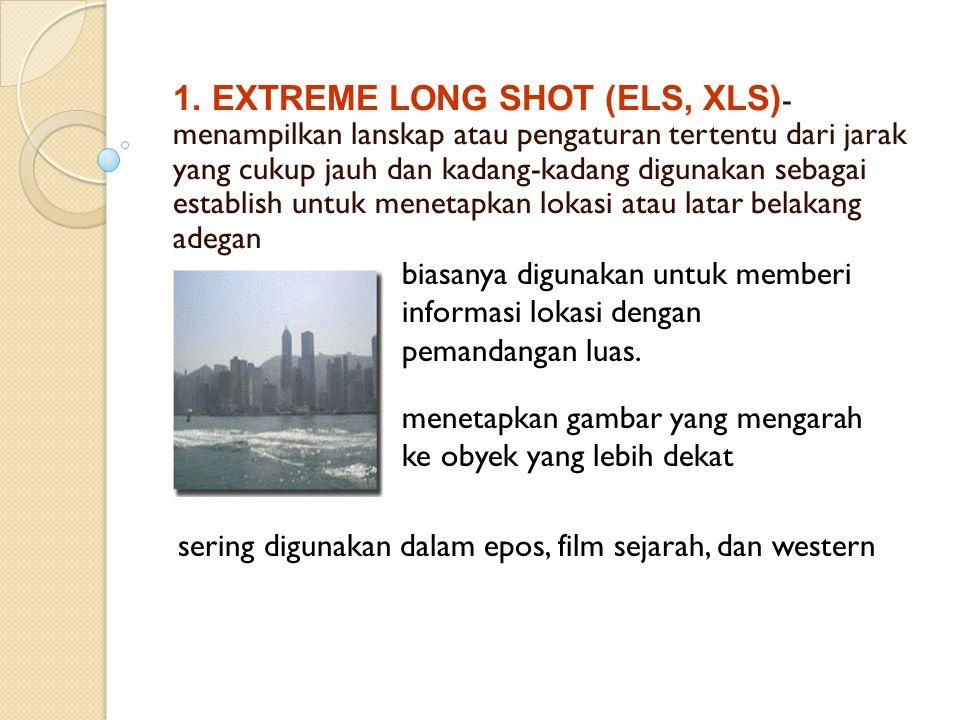 1. EXTREME LONG SHOT (ELS, XLS)- menampilkan lanskap atau pengaturan tertentu dari jarak yang cukup jauh dan kadang-kadang digunakan sebagai establish untuk menetapkan lokasi atau latar belakang adegan