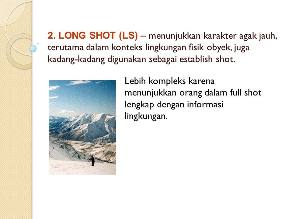 2. LONG SHOT (LS) – menunjukkan karakter agak jauh, terutama dalam konteks lingkungan fisik obyek, juga kadang-kadang digunakan sebagai establish shot.