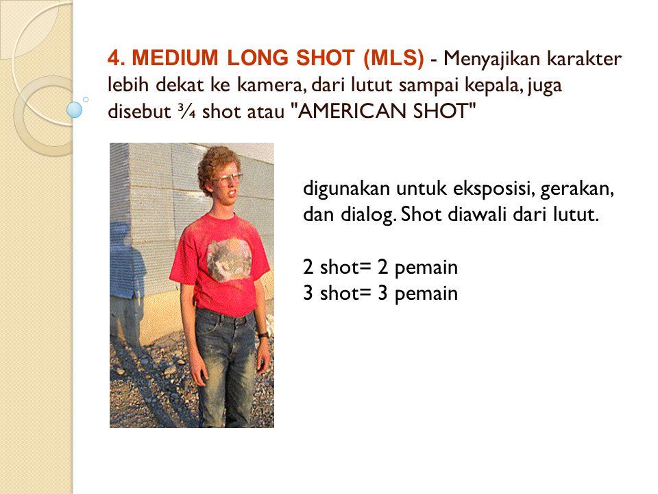 4. MEDIUM LONG SHOT (MLS) - Menyajikan karakter lebih dekat ke kamera, dari lutut sampai kepala, juga disebut ¾ shot atau AMERICAN SHOT