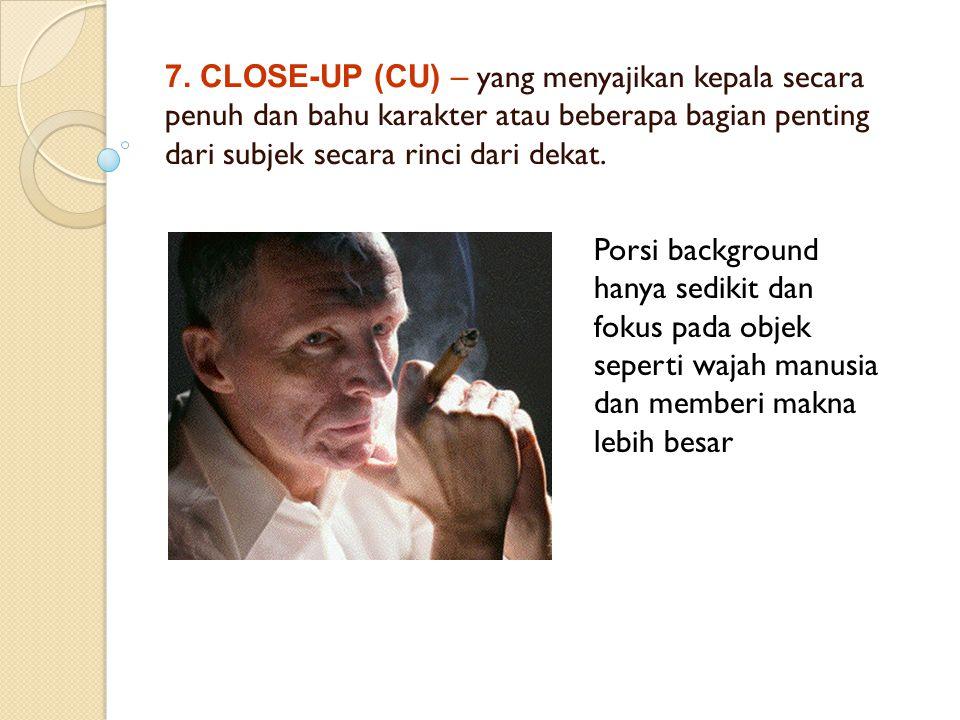 7. CLOSE-UP (CU) – yang menyajikan kepala secara penuh dan bahu karakter atau beberapa bagian penting dari subjek secara rinci dari dekat.