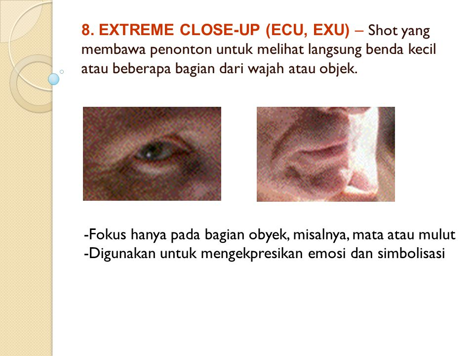 8. EXTREME CLOSE-UP (ECU, EXU) – Shot yang membawa penonton untuk melihat langsung benda kecil atau beberapa bagian dari wajah atau objek.