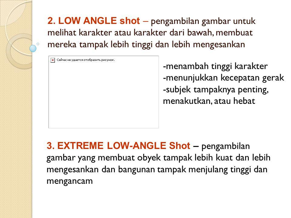 2. LOW ANGLE shot – pengambilan gambar untuk melihat karakter atau karakter dari bawah, membuat mereka tampak lebih tinggi dan lebih mengesankan