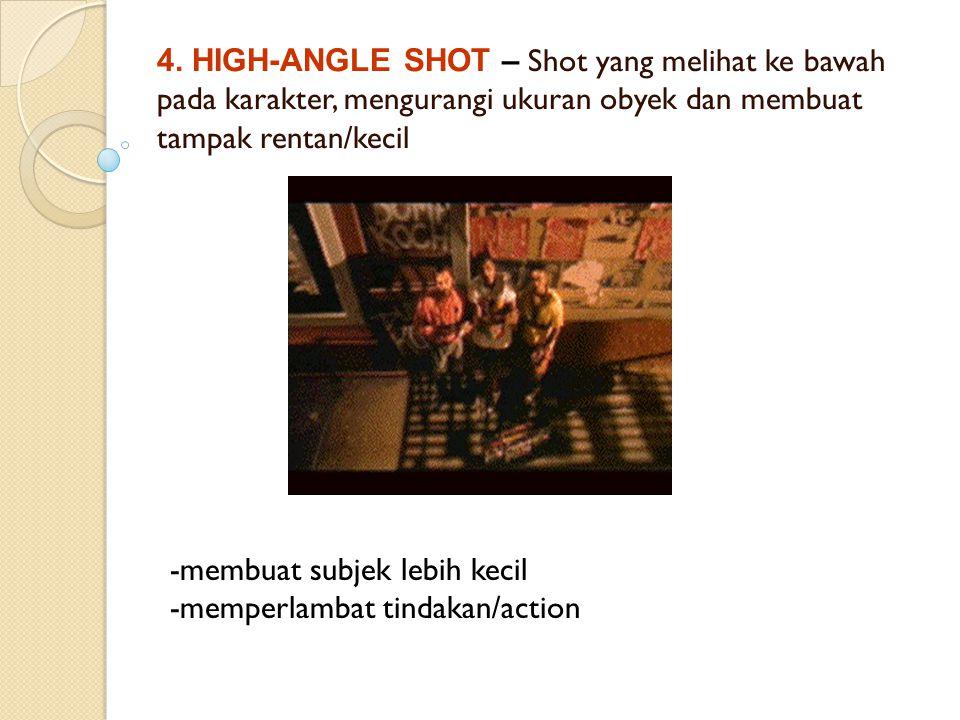 4. HIGH-ANGLE SHOT – Shot yang melihat ke bawah pada karakter, mengurangi ukuran obyek dan membuat tampak rentan/kecil