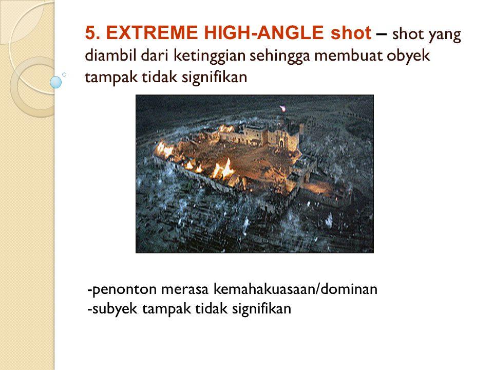 5. EXTREME HIGH-ANGLE shot – shot yang diambil dari ketinggian sehingga membuat obyek tampak tidak signifikan