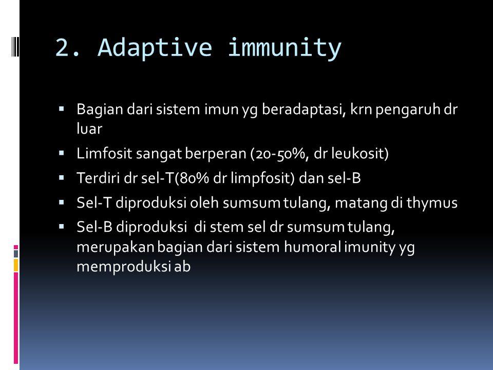 2. Adaptive immunity Bagian dari sistem imun yg beradaptasi, krn pengaruh dr luar. Limfosit sangat berperan (20-50%, dr leukosit)