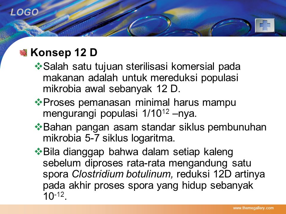 Konsep 12 D Salah satu tujuan sterilisasi komersial pada makanan adalah untuk mereduksi populasi mikrobia awal sebanyak 12 D.