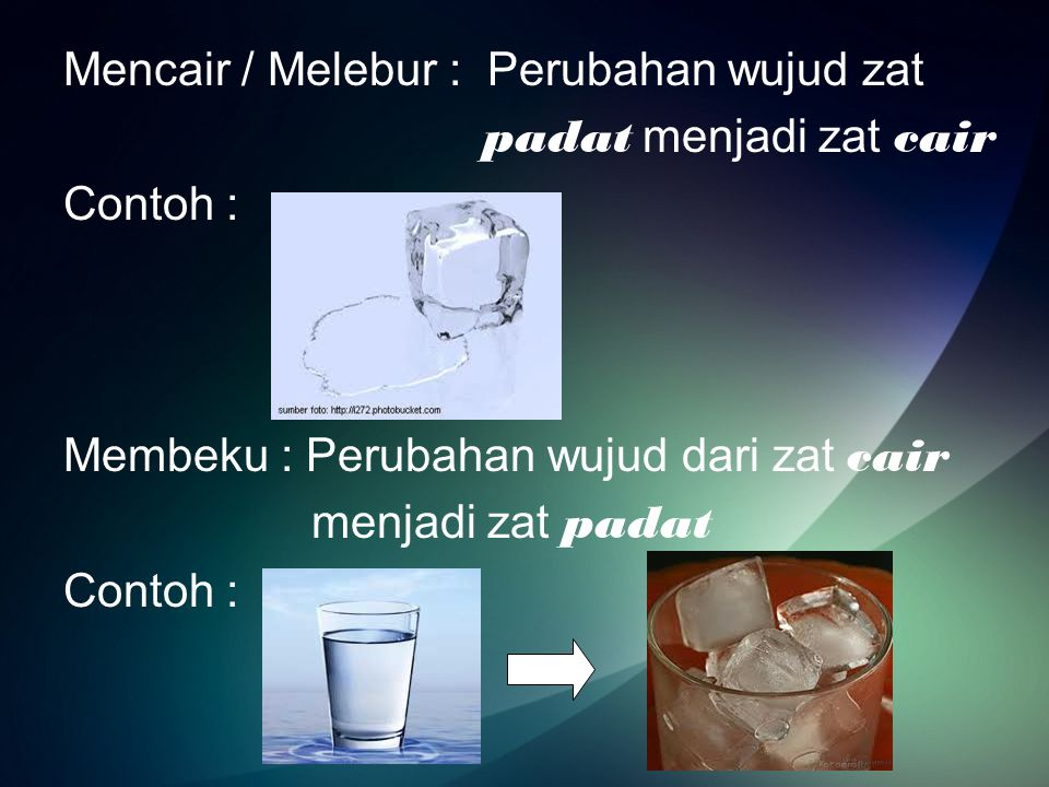 Mencair / Melebur : Perubahan wujud zat padat menjadi zat cair Contoh : Membeku : Perubahan wujud dari zat cair menjadi zat padat