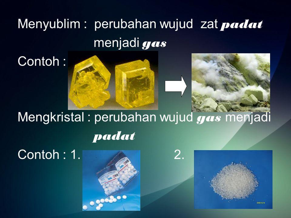 Menyublim : perubahan wujud zat padat menjadi gas Contoh : Mengkristal : perubahan wujud gas menjadi padat Contoh : 1.
