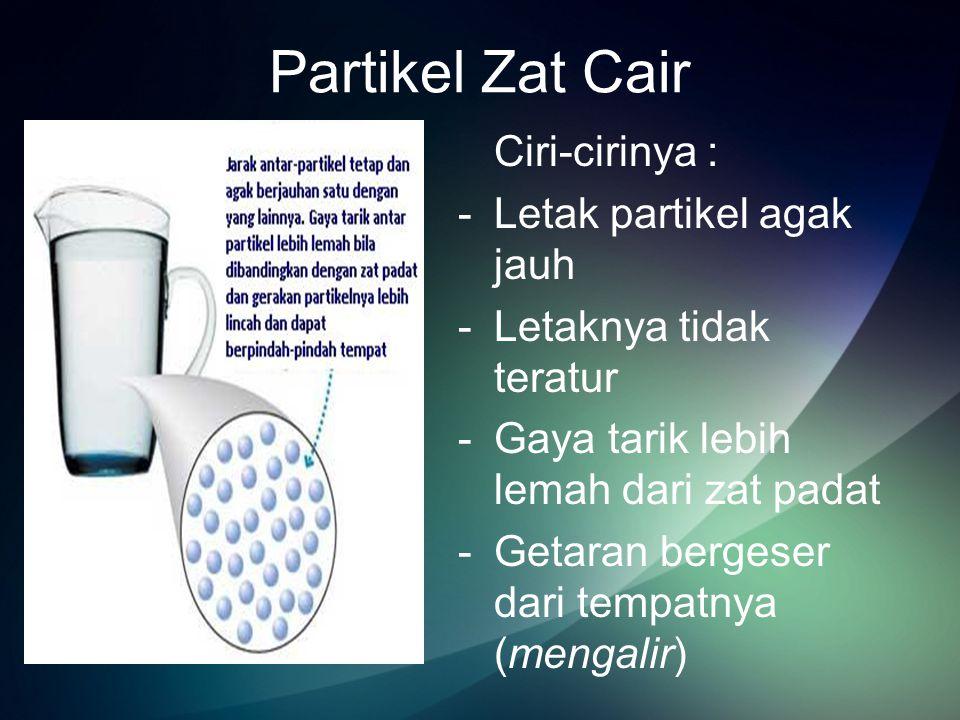 Partikel Zat Cair Ciri-cirinya : Letak partikel agak jauh