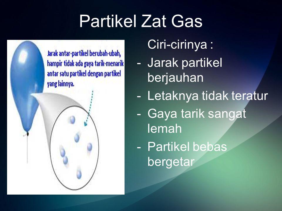 Partikel Zat Gas Ciri-cirinya : Jarak partikel berjauhan