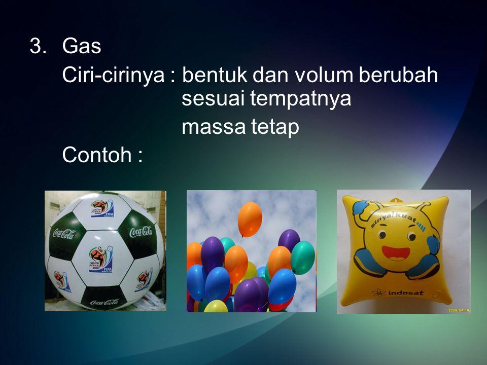 Gas Ciri-cirinya : bentuk dan volum berubah sesuai tempatnya massa tetap Contoh :