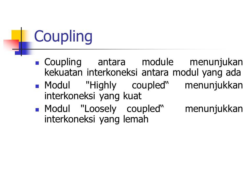 Coupling Coupling antara module menunjukan kekuatan interkoneksi antara modul yang ada. Modul Highly coupled menunjukkan interkoneksi yang kuat.
