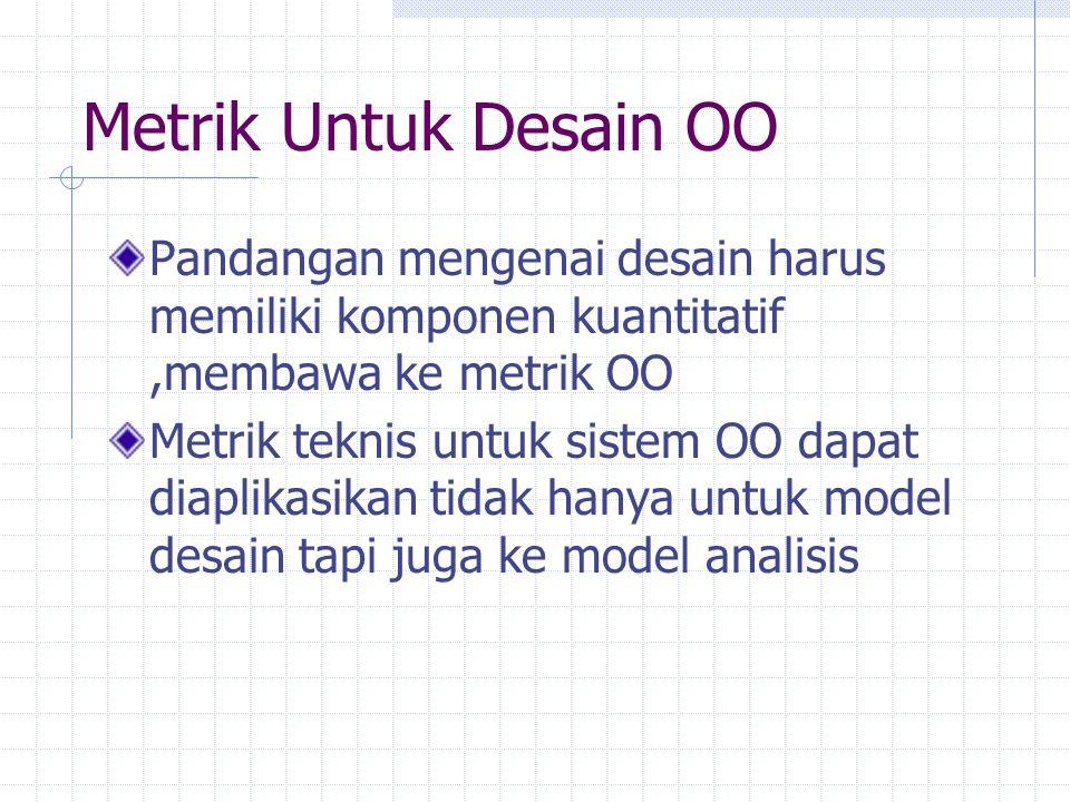 Metrik Untuk Desain OO Pandangan mengenai desain harus memiliki komponen kuantitatif ,membawa ke metrik OO.