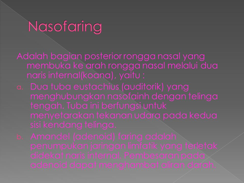 Nasofaring Adalah bagian posterior rongga nasal yang membuka ke arah rongga nasal melalui dua naris internal(koana), yaitu :