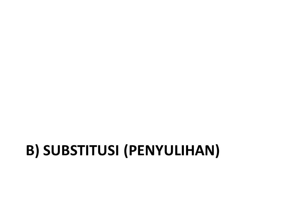 b) SUBSTITUSI (PENYULIHAN)