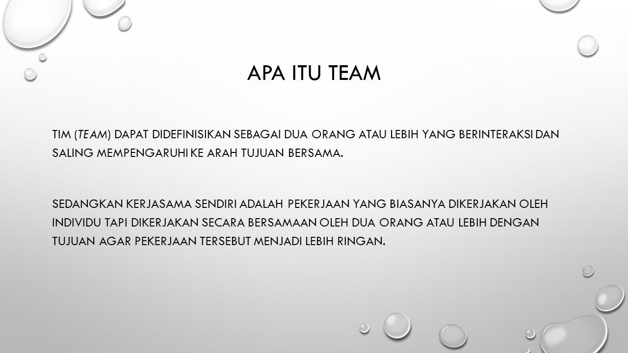 Apa itu team Tim (team) dapat didefinisikan sebagai dua orang atau lebih yang berinteraksi dan saling mempengaruhi ke arah tujuan bersama.