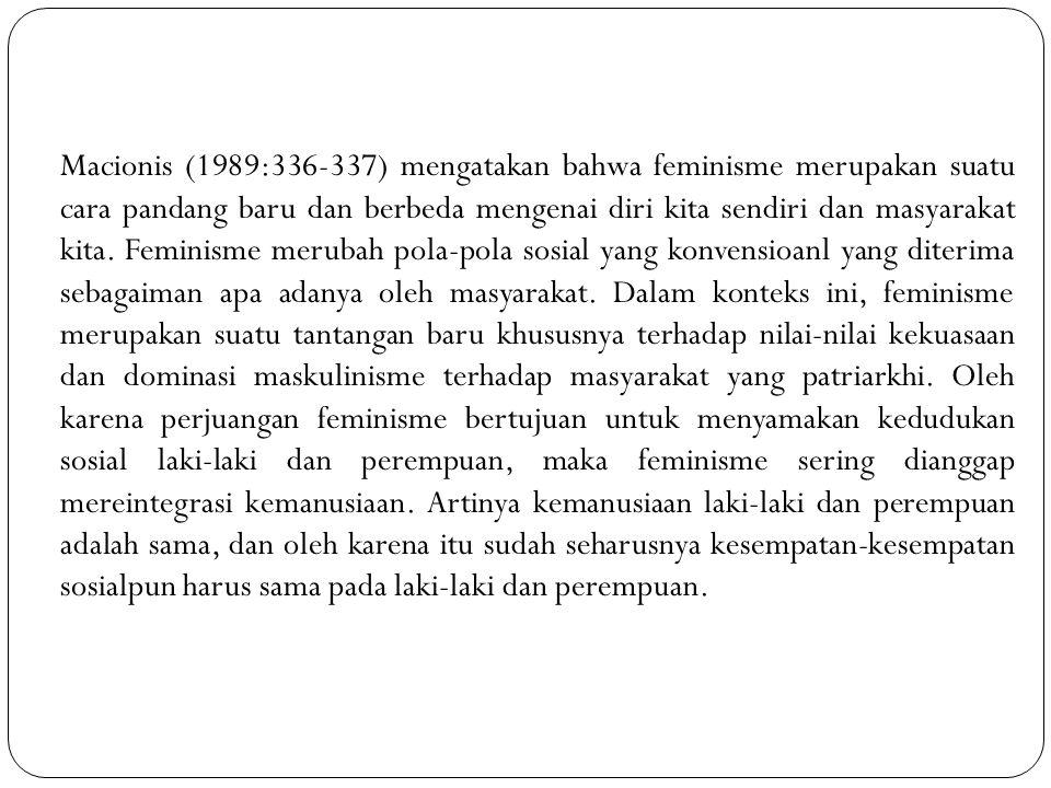 Macionis (1989:336-337) mengatakan bahwa feminisme merupakan suatu cara pandang baru dan berbeda mengenai diri kita sendiri dan masyarakat kita.