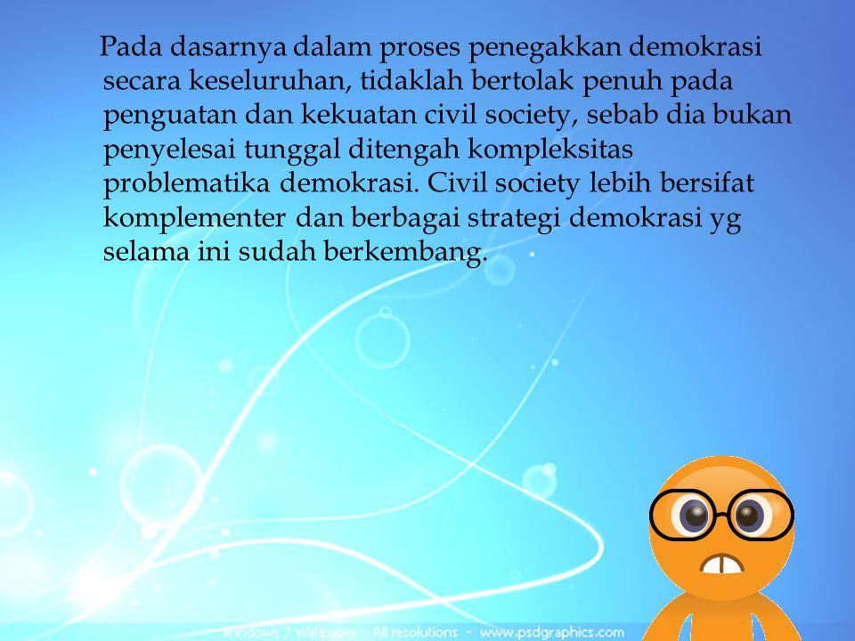 Pada dasarnya dalam proses penegakkan demokrasi secara keseluruhan, tidaklah bertolak penuh pada penguatan dan kekuatan civil society, sebab dia bukan penyelesai tunggal ditengah kompleksitas problematika demokrasi.