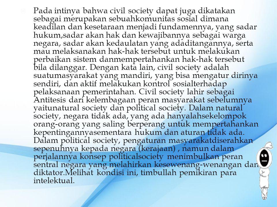 Pada intinya bahwa civil society dapat juga dikatakan sebagai merupakan sebuahkomunitas sosial dimana keadilan dan kesetaraan menjadi fundamennya, yang sadar hukum,sadar akan hak dan kewajibannya sebagai warga negara, sadar akan kedaulatan yang adaditangannya, serta mau melaksanakan hak-hak tersebut untuk melakukan perbaikan sistem danmempertahankan hak-hak tersebut bila dilanggar.
