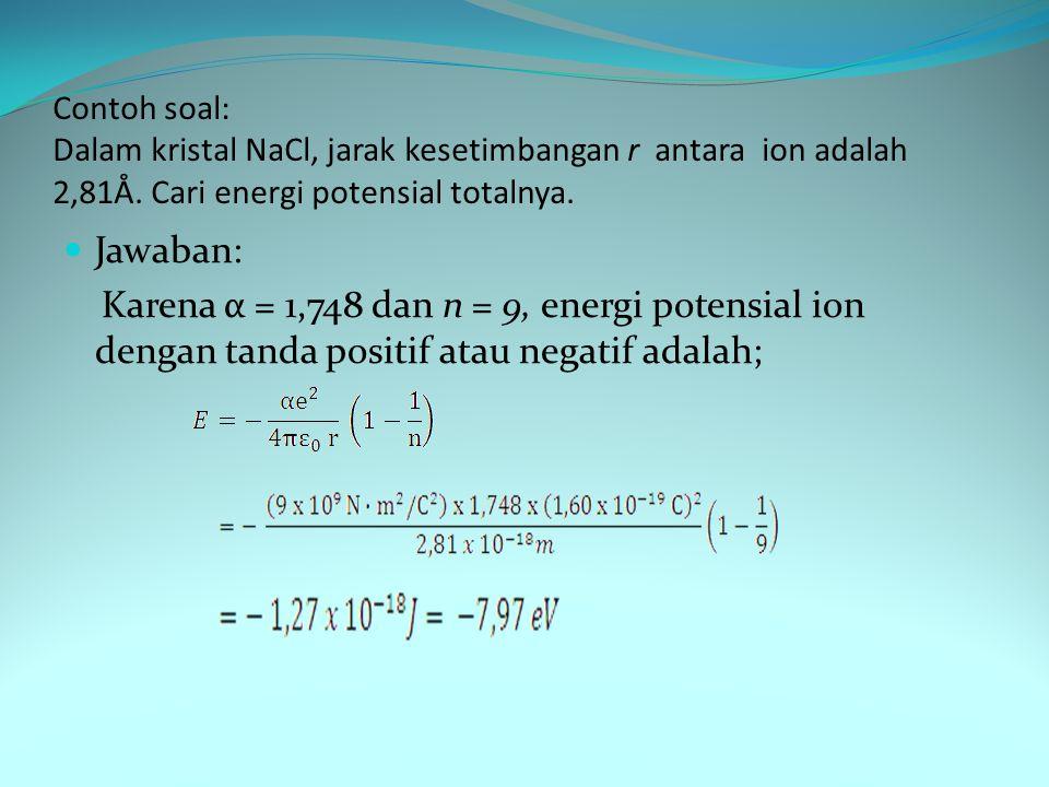 Contoh soal: Dalam kristal NaCl, jarak kesetimbangan r antara ion adalah 2,81Å. Cari energi potensial totalnya.