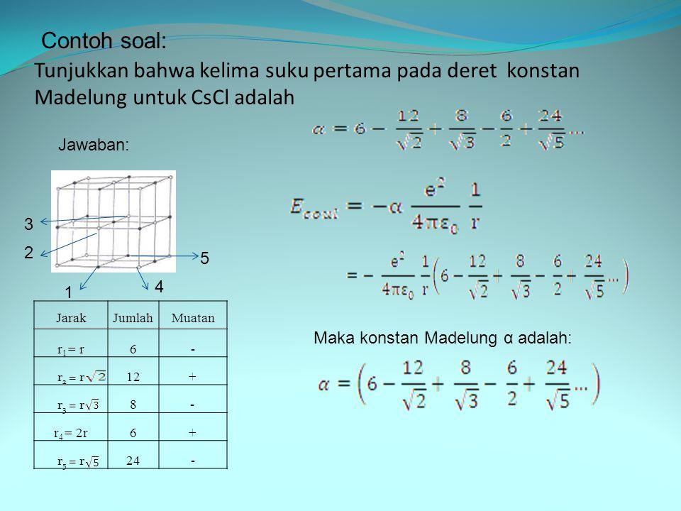 Contoh soal: Tunjukkan bahwa kelima suku pertama pada deret konstan Madelung untuk CsCl adalah. Jawaban: