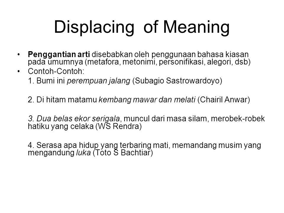Displacing of Meaning Penggantian arti disebabkan oleh penggunaan bahasa kiasan pada umumnya (metafora, metonimi, personifikasi, alegori, dsb)