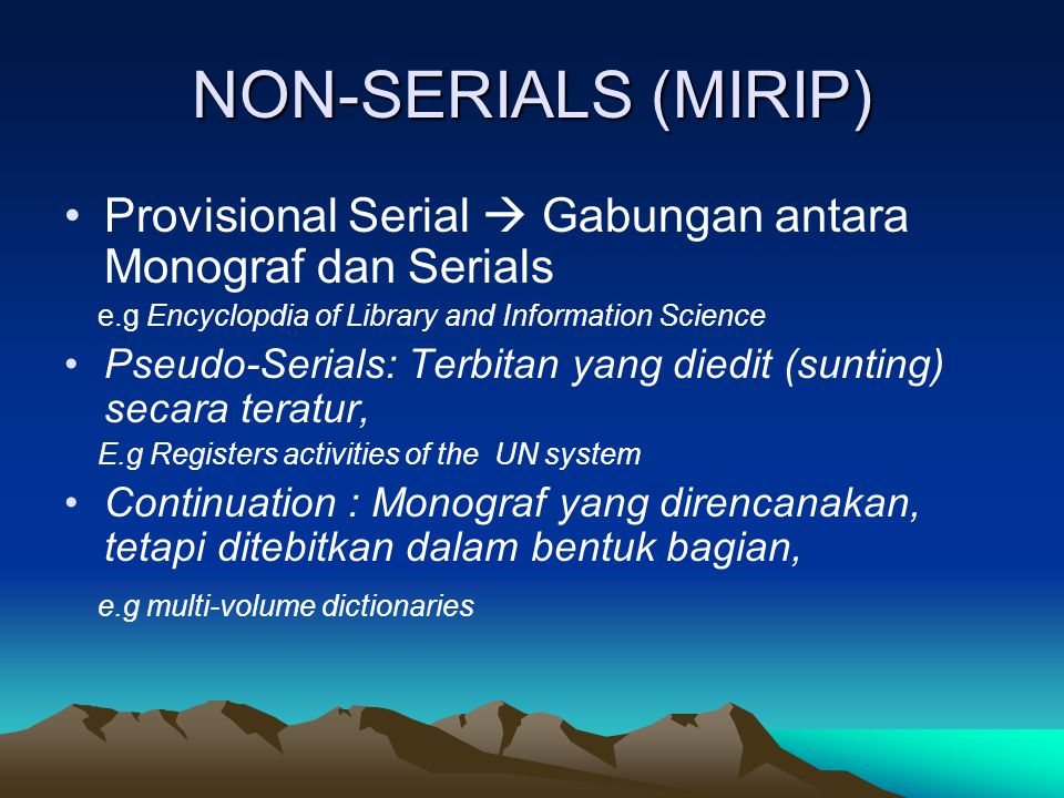 NON-SERIALS (MIRIP) Provisional Serial  Gabungan antara Monograf dan Serials. e.g Encyclopdia of Library and Information Science.