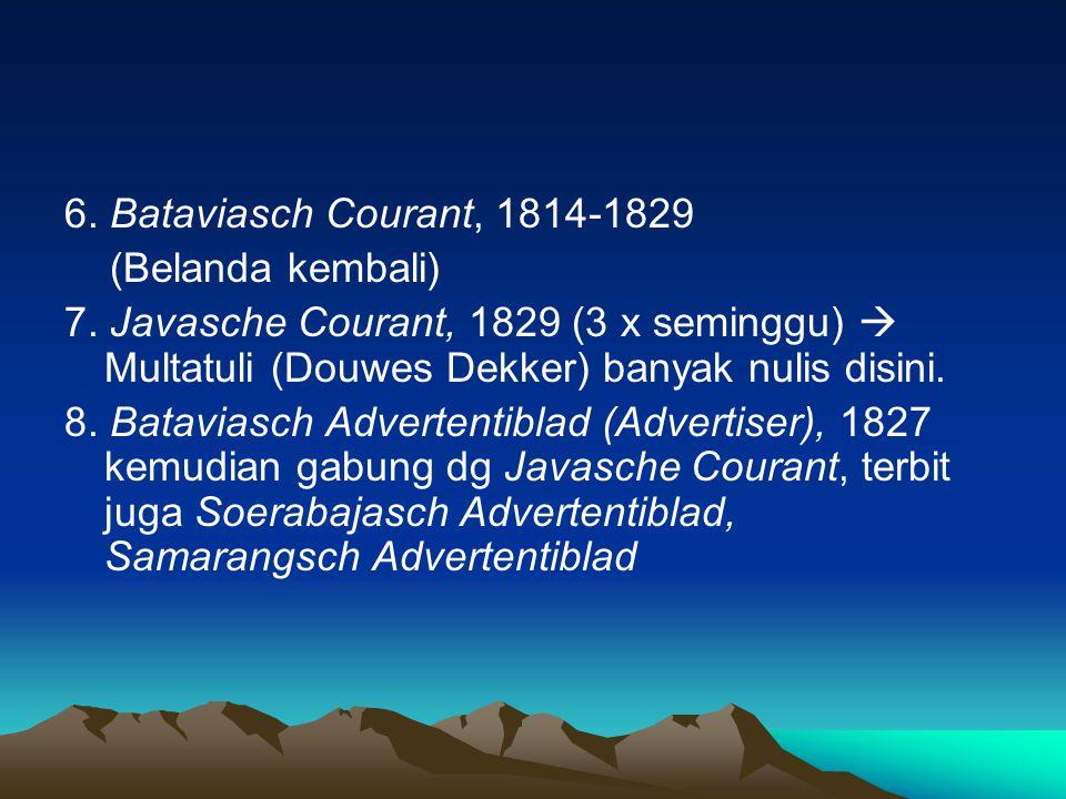 6. Bataviasch Courant, 1814-1829 (Belanda kembali) 7. Javasche Courant, 1829 (3 x seminggu)  Multatuli (Douwes Dekker) banyak nulis disini.