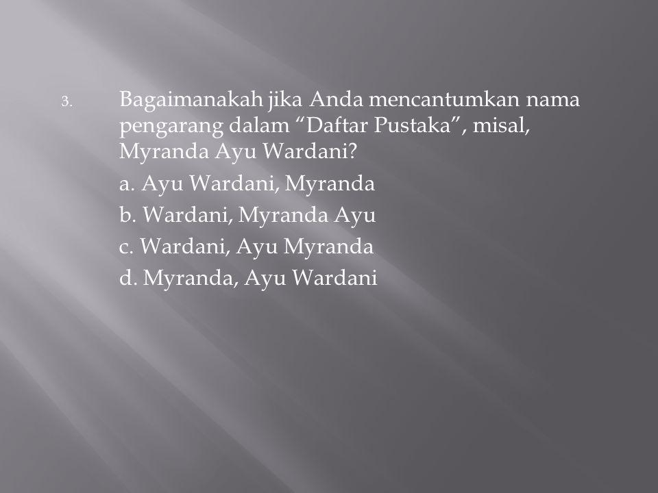 Bagaimanakah jika Anda mencantumkan nama pengarang dalam Daftar Pustaka , misal, Myranda Ayu Wardani