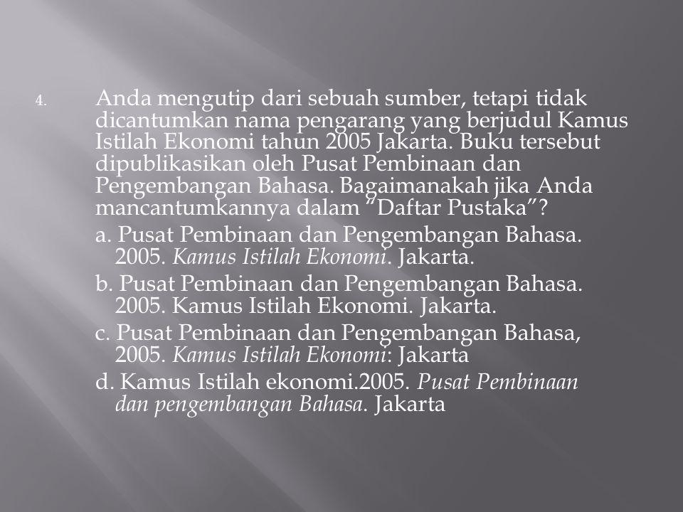 Anda mengutip dari sebuah sumber, tetapi tidak dicantumkan nama pengarang yang berjudul Kamus Istilah Ekonomi tahun 2005 Jakarta. Buku tersebut dipublikasikan oleh Pusat Pembinaan dan Pengembangan Bahasa. Bagaimanakah jika Anda mancantumkannya dalam Daftar Pustaka