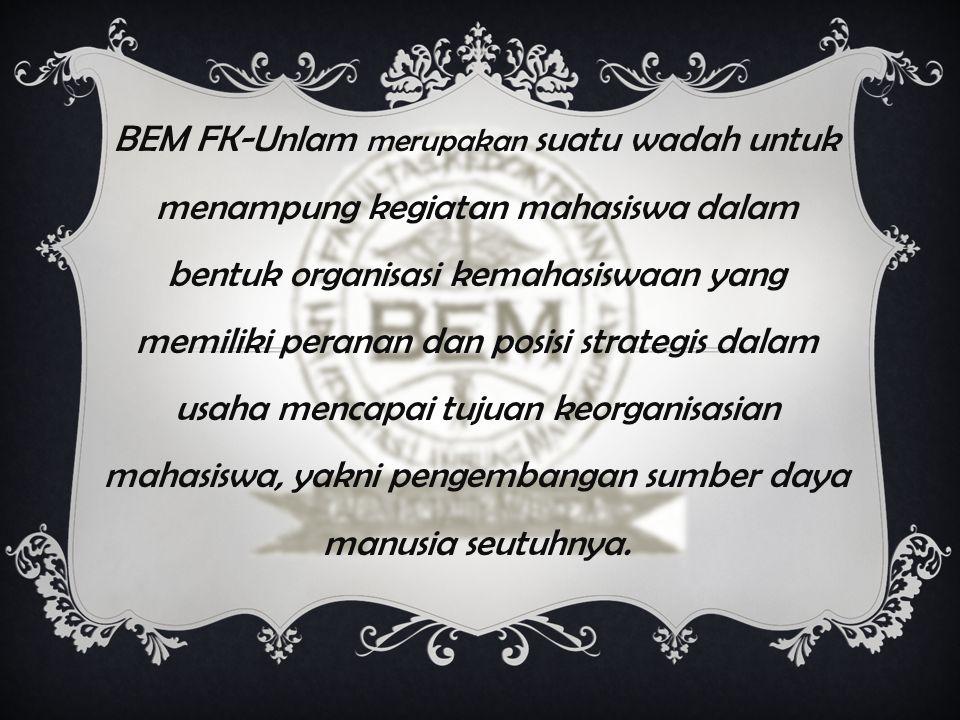 BEM FK-Unlam merupakan suatu wadah untuk menampung kegiatan mahasiswa dalam bentuk organisasi kemahasiswaan yang memiliki peranan dan posisi strategis dalam usaha mencapai tujuan keorganisasian mahasiswa, yakni pengembangan sumber daya manusia seutuhnya.