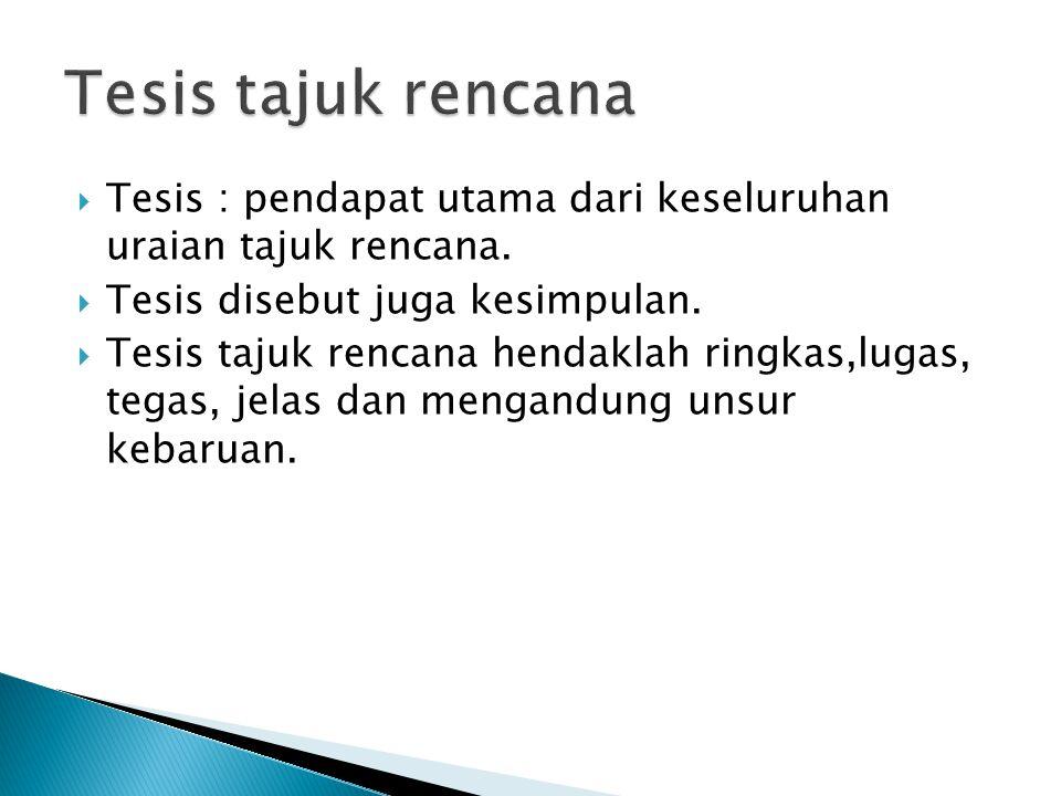 Tesis tajuk rencana Tesis : pendapat utama dari keseluruhan uraian tajuk rencana. Tesis disebut juga kesimpulan.