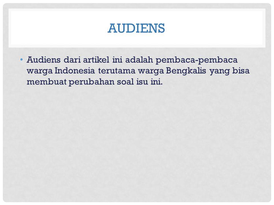 audiens Audiens dari artikel ini adalah pembaca-pembaca warga Indonesia terutama warga Bengkalis yang bisa membuat perubahan soal isu ini.
