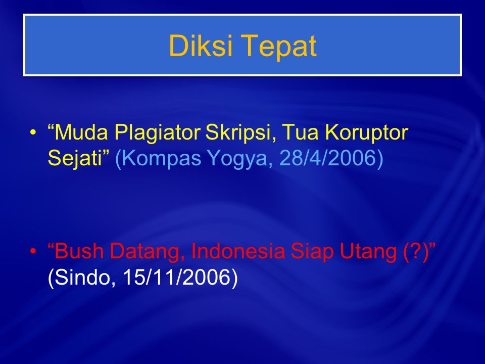 Diksi Tepat Muda Plagiator Skripsi, Tua Koruptor Sejati (Kompas Yogya, 28/4/2006) Bush Datang, Indonesia Siap Utang ( ) (Sindo, 15/11/2006)