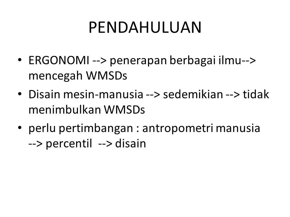 PENDAHULUAN ERGONOMI --> penerapan berbagai ilmu--> mencegah WMSDs. Disain mesin-manusia --> sedemikian --> tidak menimbulkan WMSDs.