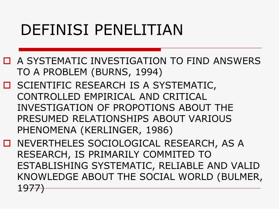 DEFINISI PENELITIAN A SYSTEMATIC INVESTIGATION TO FIND ANSWERS TO A PROBLEM (BURNS, 1994)