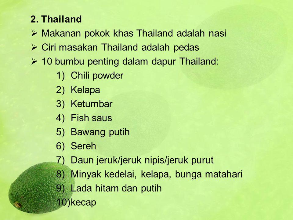 2. Thailand Makanan pokok khas Thailand adalah nasi. Ciri masakan Thailand adalah pedas. 10 bumbu penting dalam dapur Thailand: