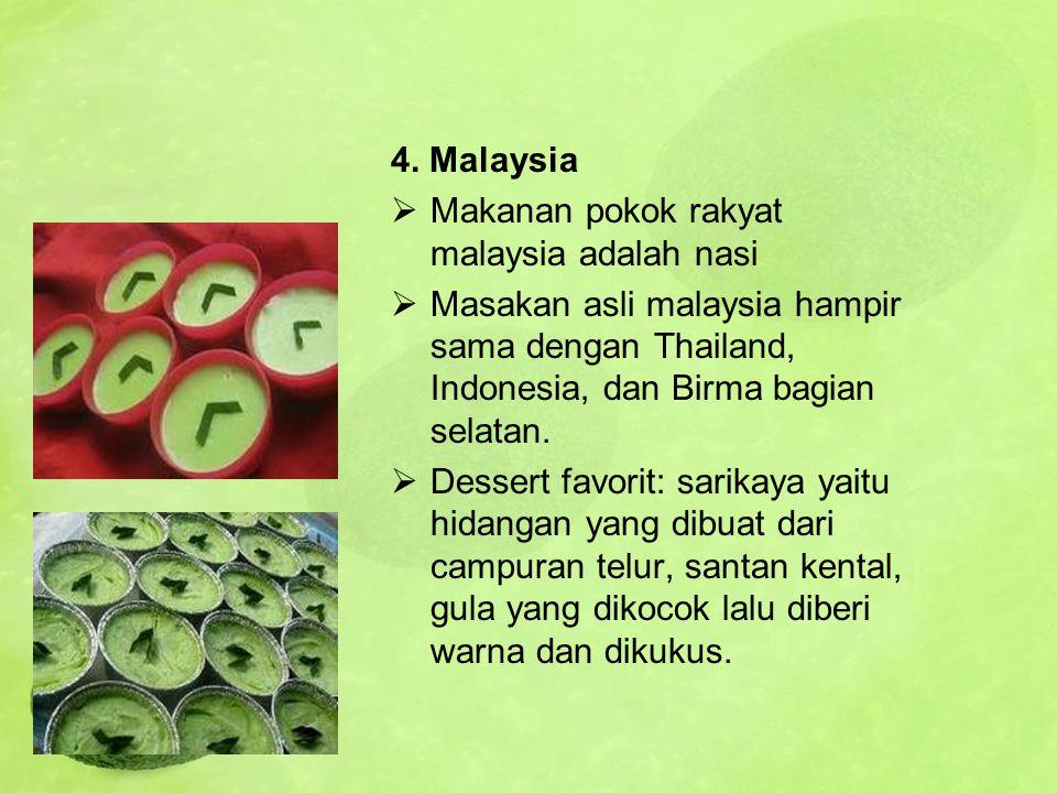 4. Malaysia Makanan pokok rakyat malaysia adalah nasi. Masakan asli malaysia hampir sama dengan Thailand, Indonesia, dan Birma bagian selatan.